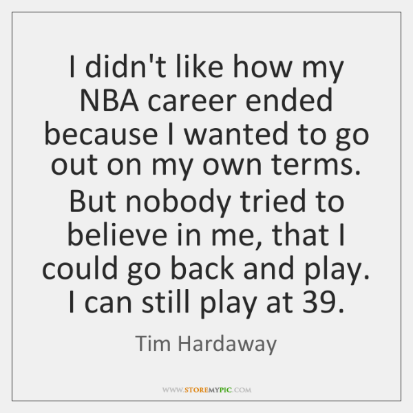 I didn't like how my NBA career ended because I wanted to ...