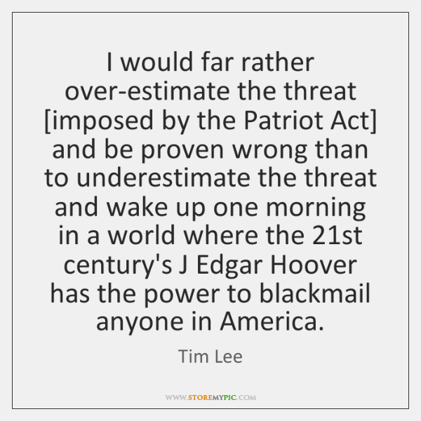 I would far rather over-estimate the threat [imposed by the Patriot Act] ...