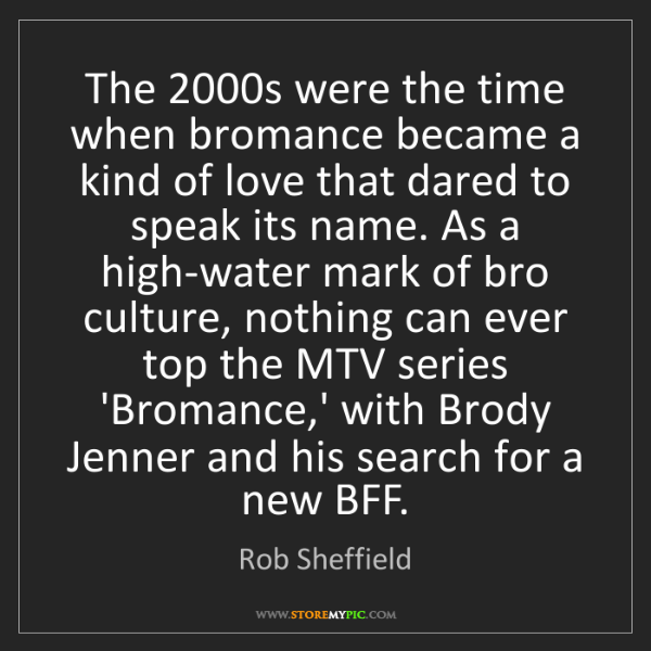 Rob Sheffield: The 2000s were the time when bromance became a kind of...