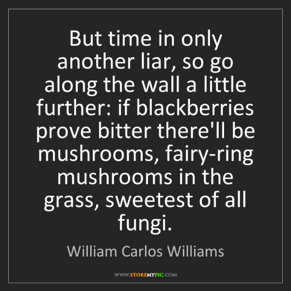 William Carlos Williams: But time in only another liar, so go along the wall a...