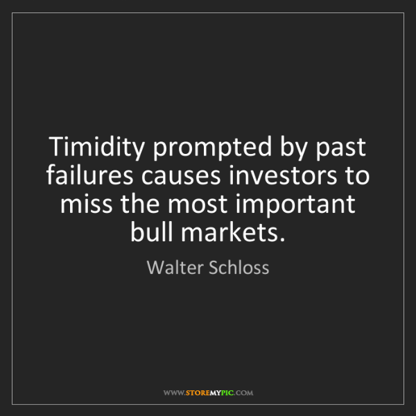 Walter Schloss: Timidity prompted by past failures causes investors to...