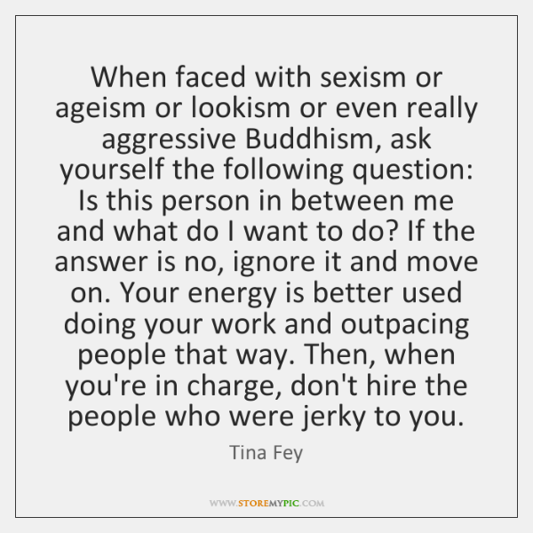 When faced with sexism or ageism or lookism or even really aggressive ...