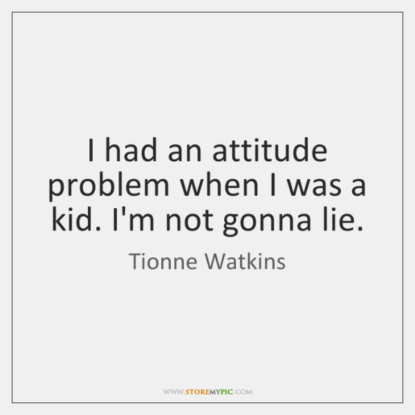 I had an attitude problem when I was a kid. I'm not ...