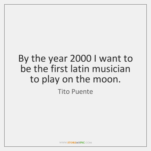 By the year 2000 I want to be the first latin musician to ...