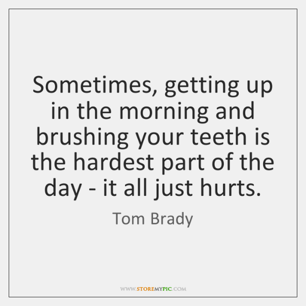 Sometimes, getting up in the morning and brushing your teeth is the ...