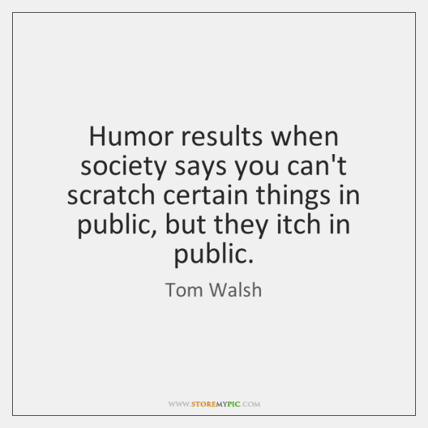 Humor results when society says you can't scratch certain things in public, ...