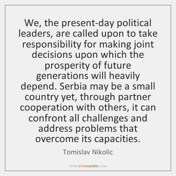 We, the present-day political leaders, are called upon to take responsibility for ...