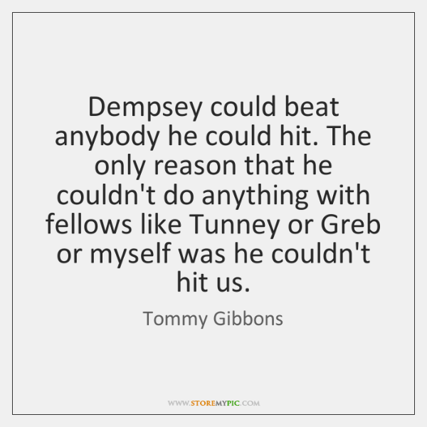 Dempsey could beat anybody he could hit. The only reason that he ...