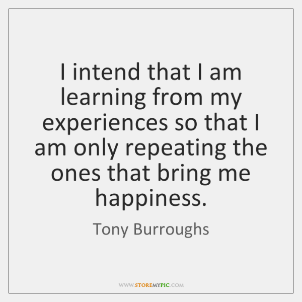 I intend that I am learning from my experiences so that I ...