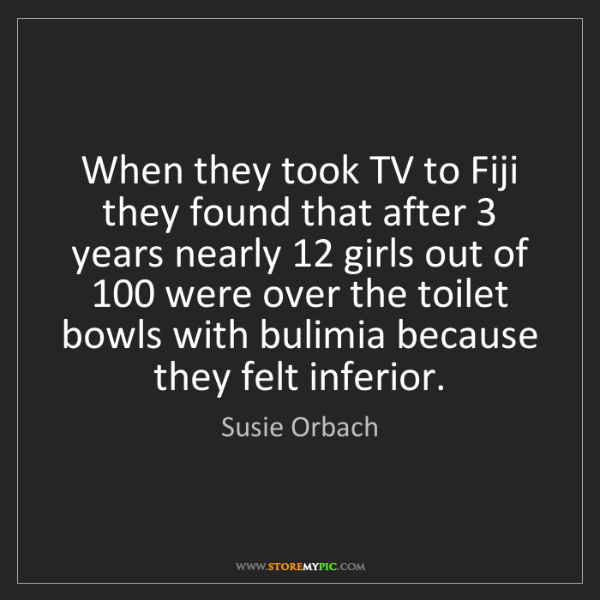 Susie Orbach: When they took TV to Fiji they found that after 3 years...