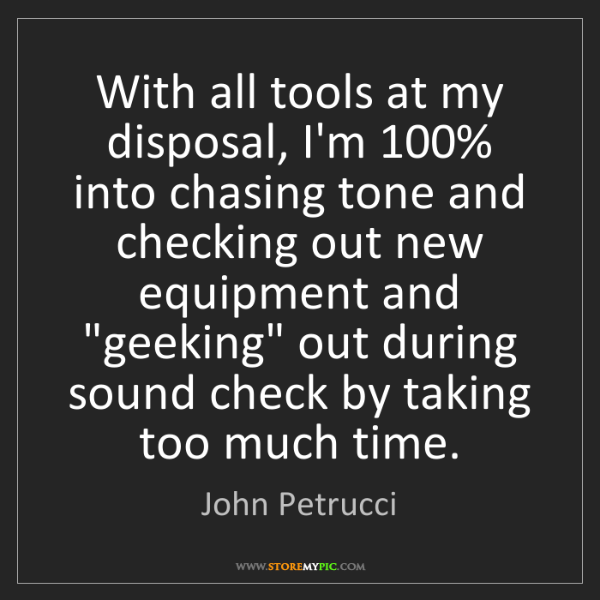 John Petrucci: With all tools at my disposal, I'm 100% into chasing...