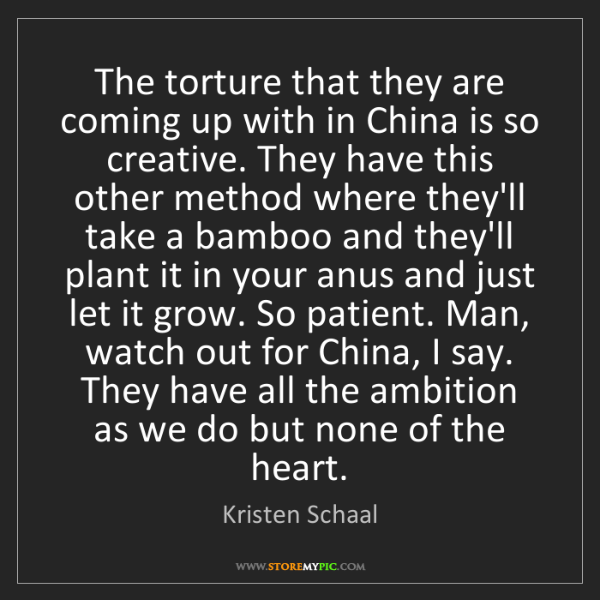 Kristen Schaal: The torture that they are coming up with in China is...