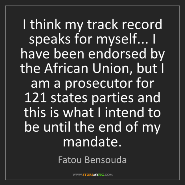 Fatou Bensouda: I think my track record speaks for myself... I have been...