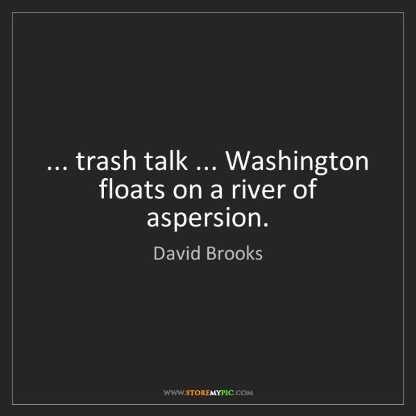 David Brooks: ... trash talk ... Washington floats on a river of aspersion.