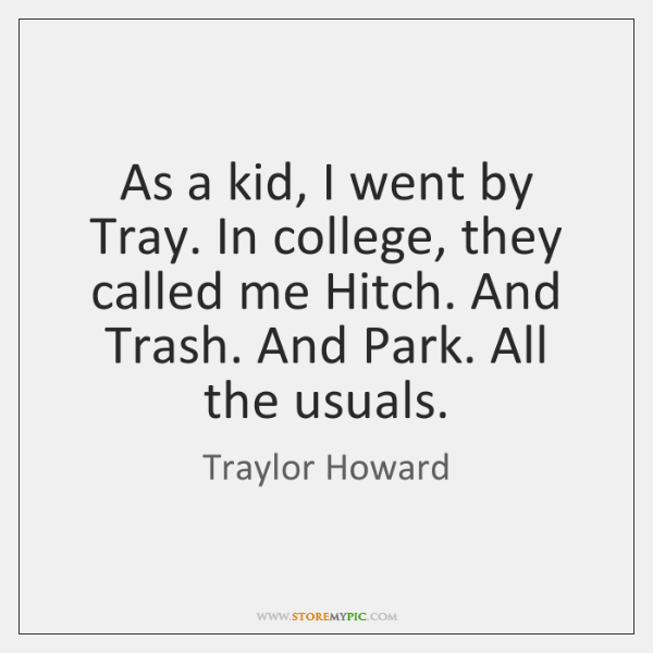As a kid, I went by Tray. In college, they called me ...