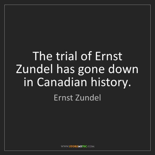 Ernst Zundel: The trial of Ernst Zundel has gone down in Canadian history.