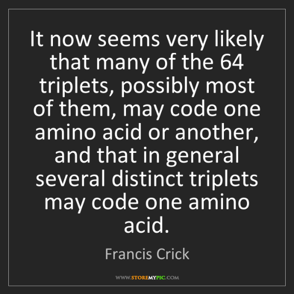 Francis Crick: It now seems very likely that many of the 64 triplets,...