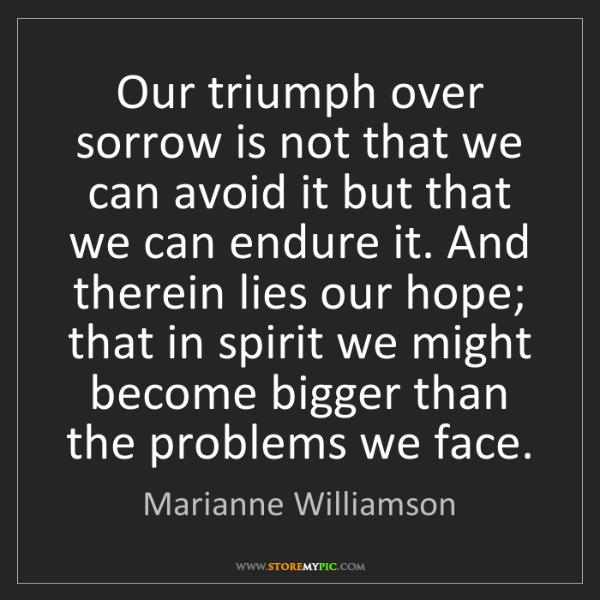Marianne Williamson: Our triumph over sorrow is not that we can avoid it but...