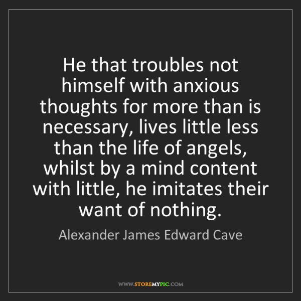 Alexander James Edward Cave: He that troubles not himself with anxious thoughts for...