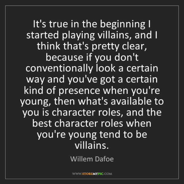 Willem Dafoe: It's true in the beginning I started playing villains,...