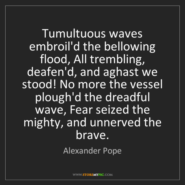 Alexander Pope: Tumultuous waves embroil'd the bellowing flood, All trembling,...
