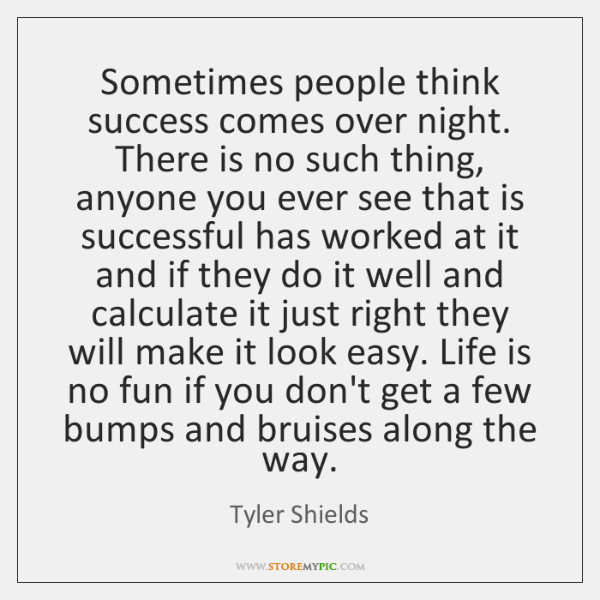Sometimes people think success comes over night. There is no such thing, ...