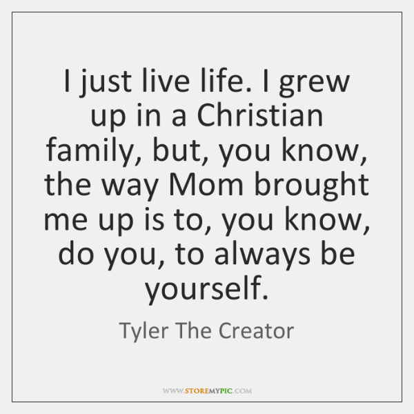 I just live life. I grew up in a Christian family, but, ...