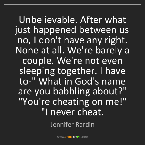 Jennifer Rardin: Unbelievable. After what just happened between us no,...
