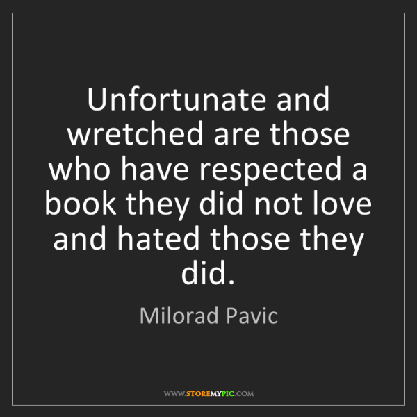 Milorad Pavic: Unfortunate and wretched are those who have respected...