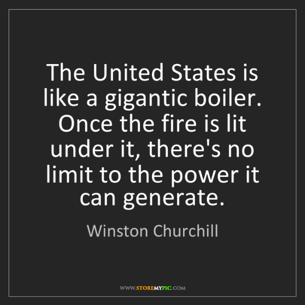 Winston Churchill: The United States is like a gigantic boiler. Once the...