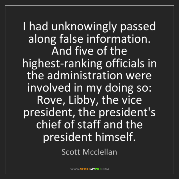 Scott Mcclellan: I had unknowingly passed along false information. And...