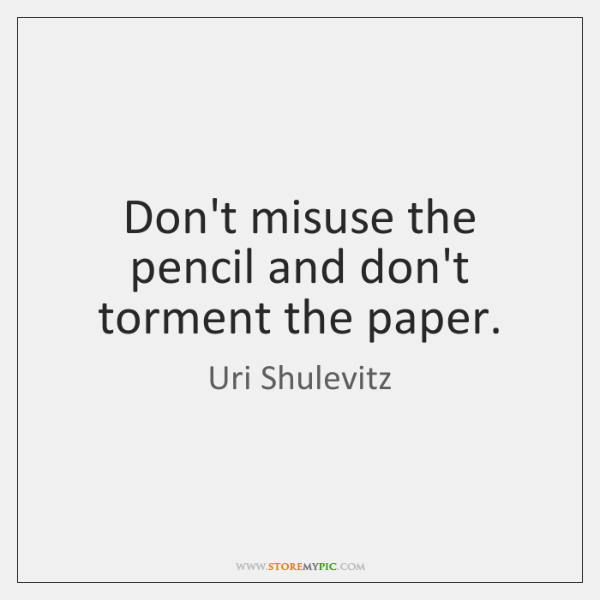 Don't misuse the pencil and don't torment the paper.