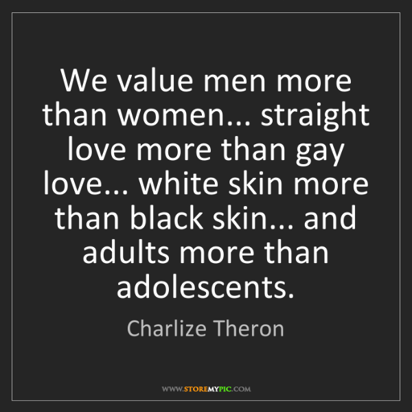 Charlize Theron: We value men more than women... straight love more than...
