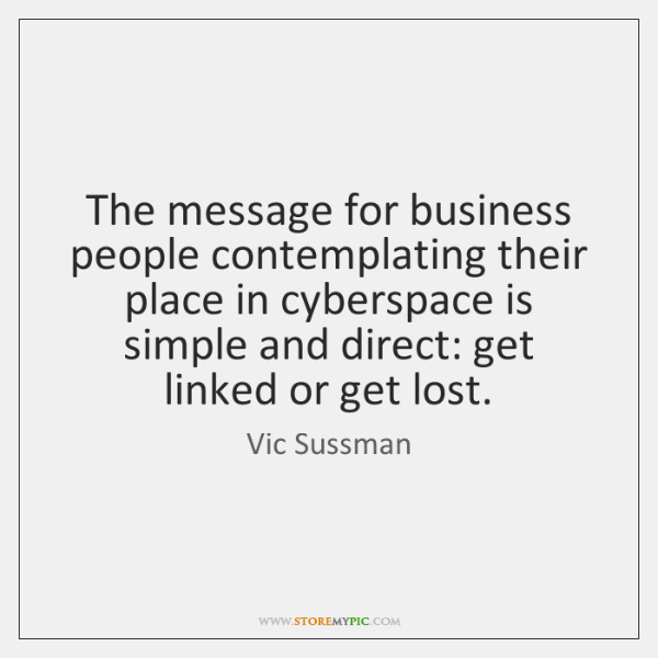 The message for business people contemplating their place in cyberspace is simple ...