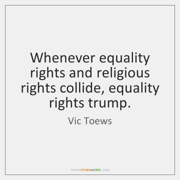 Whenever equality rights and religious rights collide, equality rights trump.