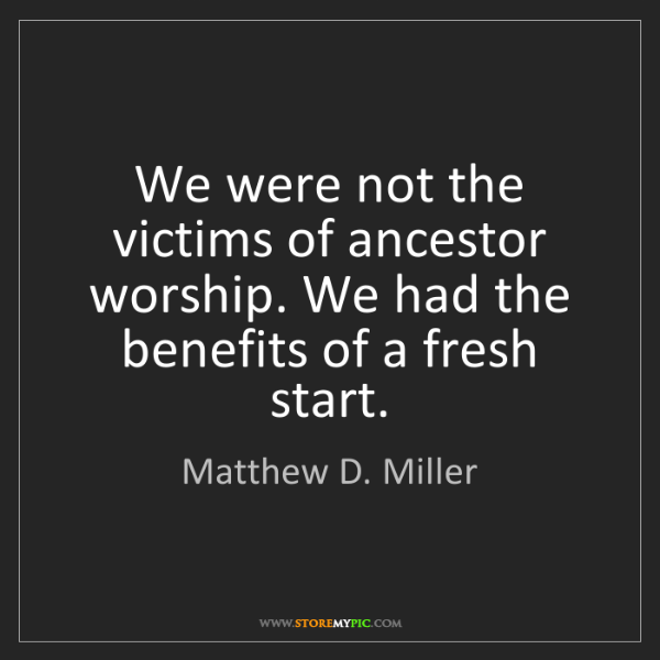 Matthew D. Miller: We were not the victims of ancestor worship. We had the...