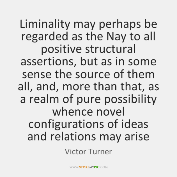 Liminality may perhaps be regarded as the Nay to all positive structural ...
