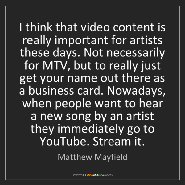 Matthew Mayfield: I think that video content is really important for artists...