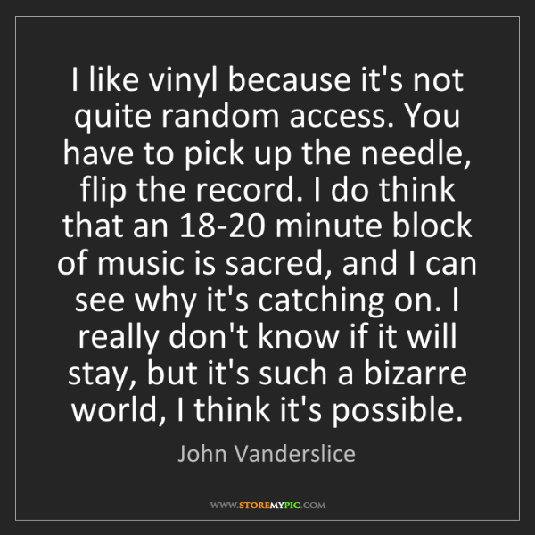 John Vanderslice: I like vinyl because it's not quite random access. You...
