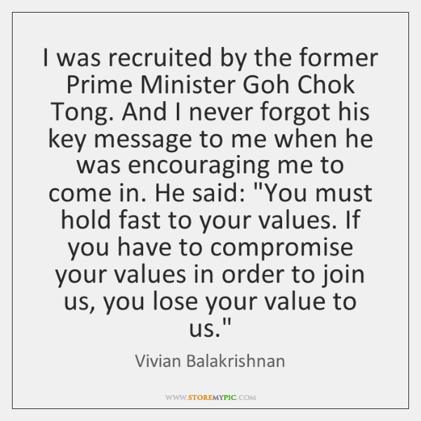 I was recruited by the former Prime Minister Goh Chok Tong. And ...