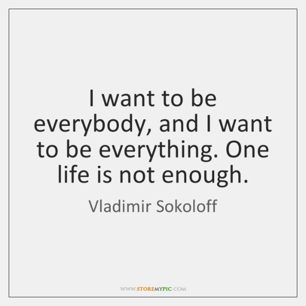 I want to be everybody, and I want to be everything. One ...