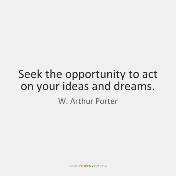 Seek the opportunity to act on your ideas and dreams.
