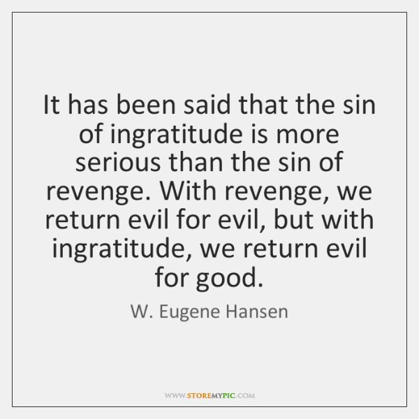 It has been said that the sin of ingratitude is more serious ...