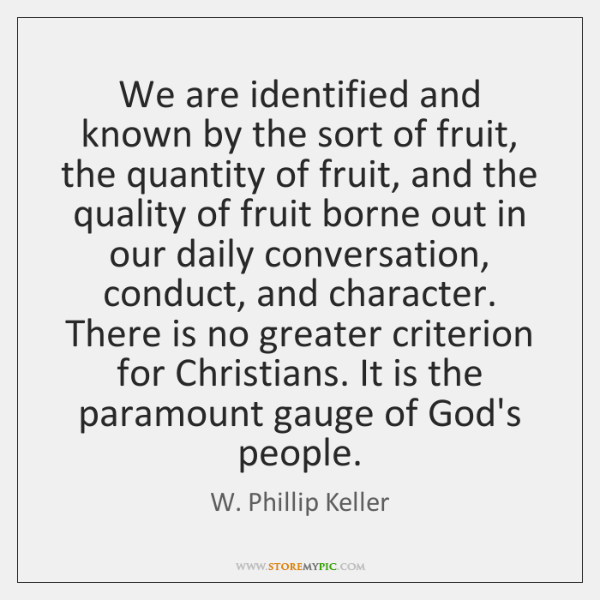 We are identified and known by the sort of fruit, the quantity ...