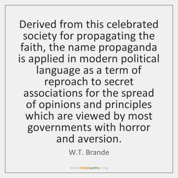 Derived from this celebrated society for propagating the faith, the name propaganda ...