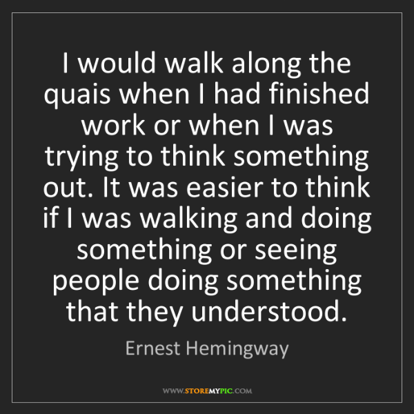 Just Finished Work Quotes: Ernest Hemingway: I Would Walk Along The Quais When I Had