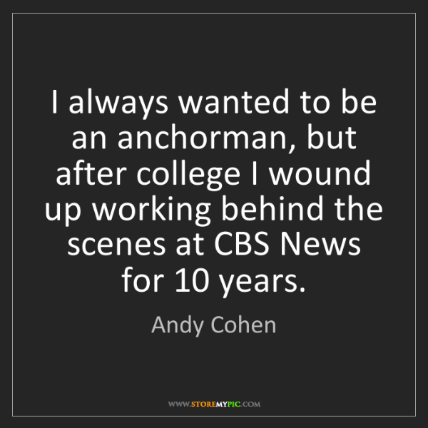 Andy Cohen: I always wanted to be an anchorman, but after college...