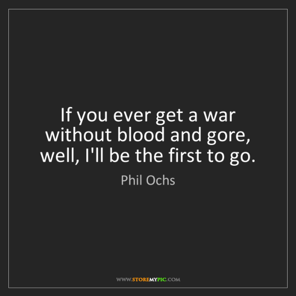 Phil Ochs: If you ever get a war without blood and gore, well, I'll...