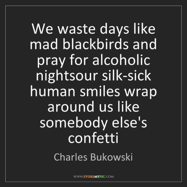 Charles Bukowski: We waste days like mad blackbirds and pray for alcoholic...