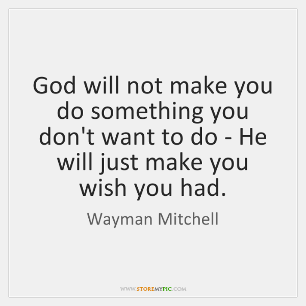 God will not make you do something you don't want to do ...